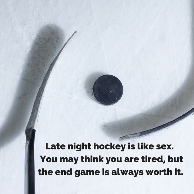 Late night hockey is like sex. You may think you are tired, but the end game is always worth it.